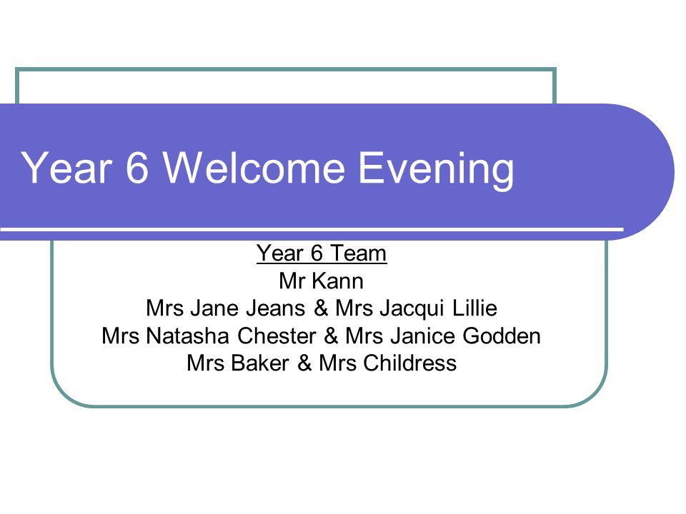Year 6 Welcome Evening Year 6 Team Mr Kann Mrs Jane Jeans & Mrs Jacqui Lillie Mrs Natasha Chester & Mrs Janice Godden Mrs Baker & Mrs Childress