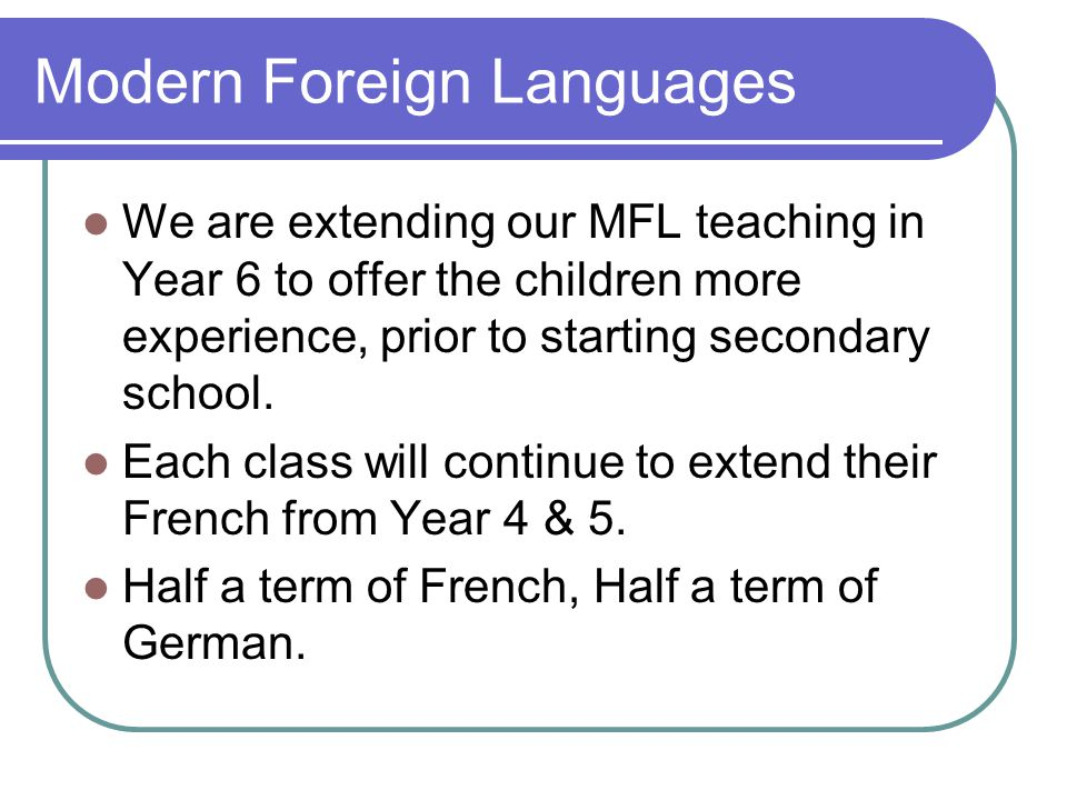 Modern Foreign Languages We are extending our MFL teaching in Year 6 to offer the children more experience, prior to starting secondary school. Each c