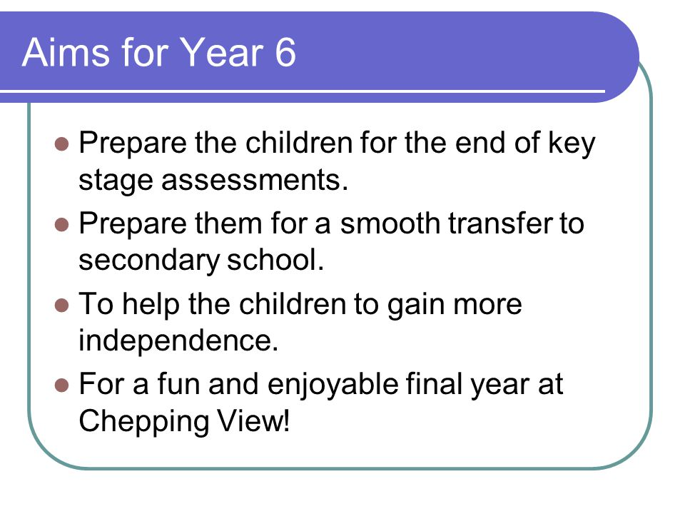 Aims for Year 6 Prepare the children for the end of key stage assessments. Prepare them for a smooth transfer to secondary school. To help the childre