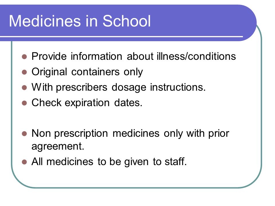 Medicines in School Provide information about illness/conditions Original containers only With prescribers dosage instructions. Check expiration dates
