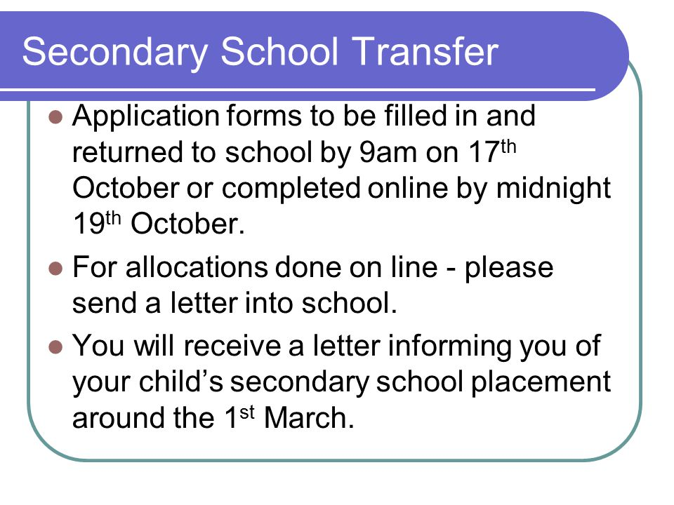 Secondary School Transfer Application forms to be filled in and returned to school by 9am on 17 th October or completed online by midnight 19 th Octob