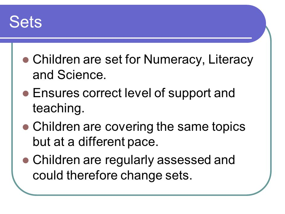 Sets Children are set for Numeracy, Literacy and Science. Ensures correct level of support and teaching. Children are covering the same topics but at