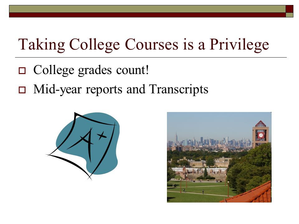 Taking College Courses is a Privilege  College grades count!  Mid-year reports and Transcripts