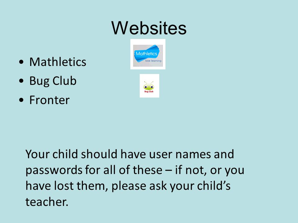 Websites Mathletics Bug Club Fronter Your child should have user names and passwords for all of these – if not, or you have lost them, please ask your child's teacher.