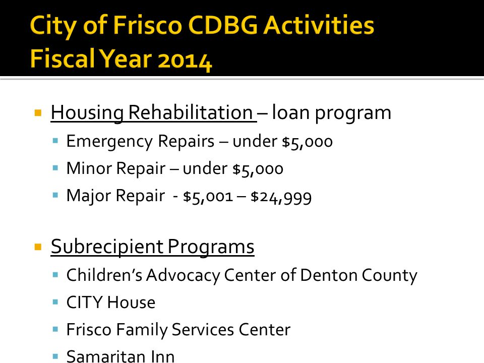  Housing Rehabilitation – loan program  Emergency Repairs – under $5,000  Minor Repair – under $5,000  Major Repair- $5,001 – $24,999  Subrecipient Programs  Children's Advocacy Center of Denton County  CITY House  Frisco Family Services Center  Samaritan Inn