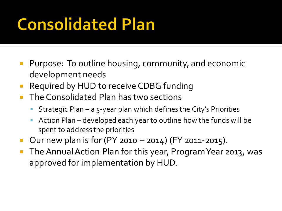  Purpose: To outline housing, community, and economic development needs  Required by HUD to receive CDBG funding  The Consolidated Plan has two sections  Strategic Plan – a 5-year plan which defines the City's Priorities  Action Plan – developed each year to outline how the funds will be spent to address the priorities  Our new plan is for (PY 2010 – 2014) (FY ).