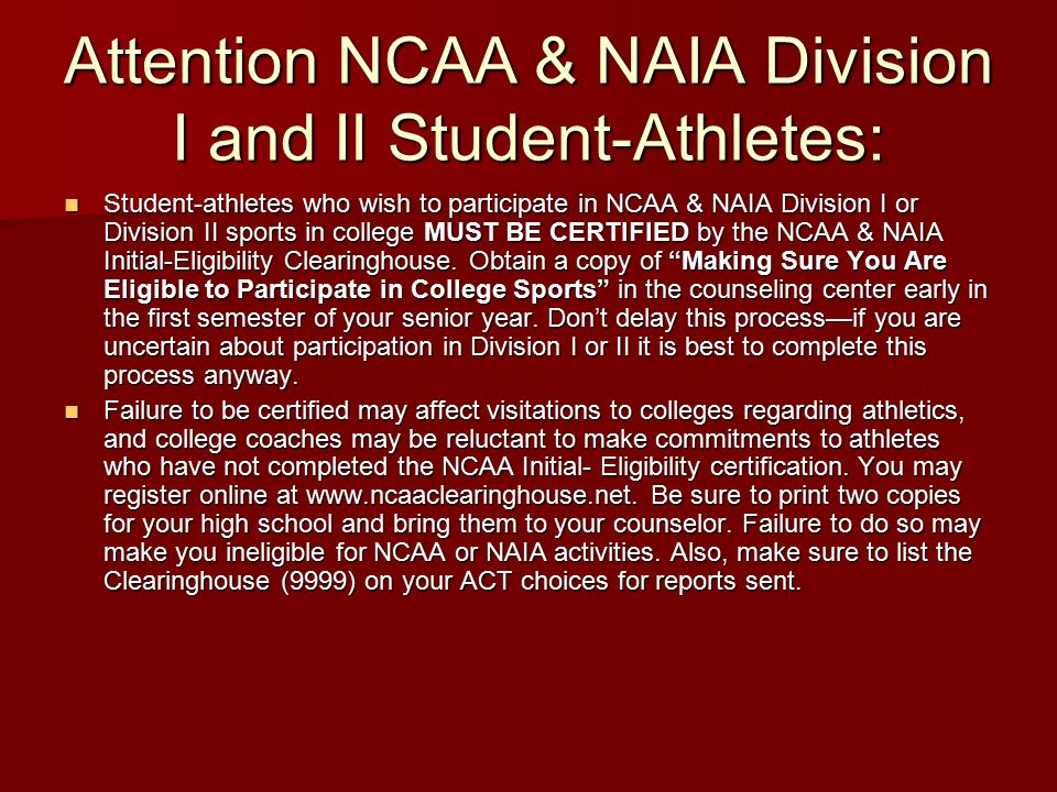Attention NCAA & NAIA Division I and II Student-Athletes: Student-athletes who wish to participate in NCAA & NAIA Division I or Division II sports in college MUST BE CERTIFIED by the NCAA & NAIA Initial-Eligibility Clearinghouse.