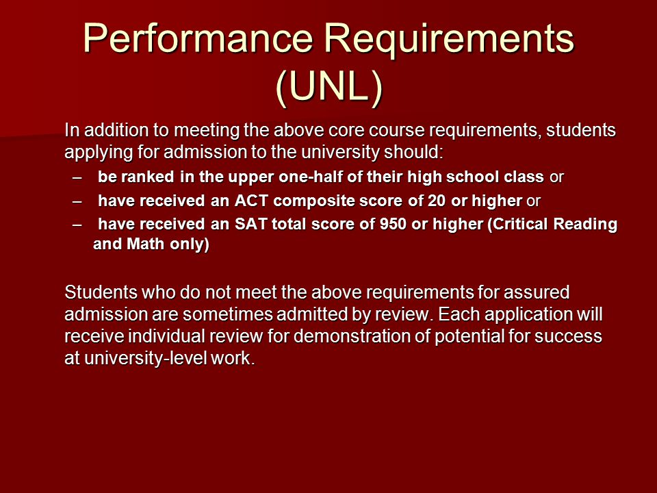 Performance Requirements (UNL) In addition to meeting the above core course requirements, students applying for admission to the university should: – be ranked in the upper one-half of their high school class or – have received an ACT composite score of 20 or higher or – have received an SAT total score of 950 or higher (Critical Reading and Math only) Students who do not meet the above requirements for assured admission are sometimes admitted by review.