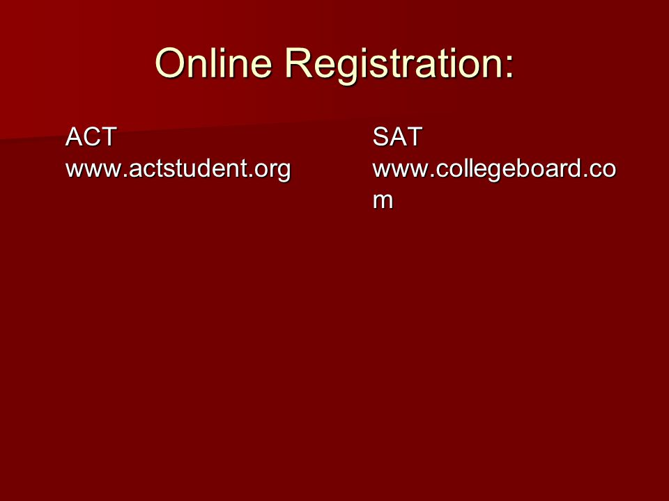 Online Registration: ACT www.actstudent.org SAT www.collegeboard.co m