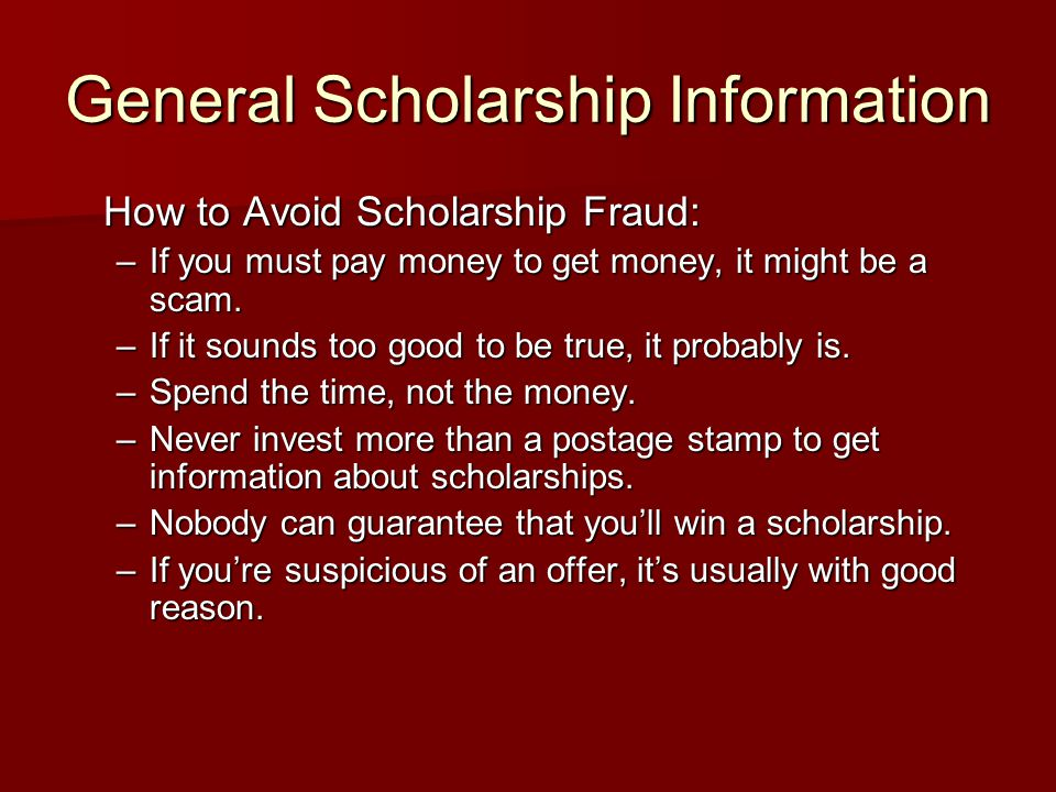 General Scholarship Information How to Avoid Scholarship Fraud: –If you must pay money to get money, it might be a scam.