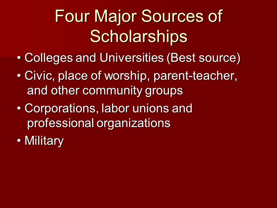Four Major Sources of Scholarships Colleges and Universities (Best source) Colleges and Universities (Best source) Civic, place of worship, parent-teacher, and other community groups Civic, place of worship, parent-teacher, and other community groups Corporations, labor unions and professional organizations Corporations, labor unions and professional organizations Military Military