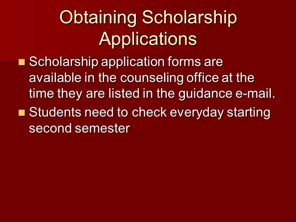 Obtaining Scholarship Applications Scholarship application forms are available in the counseling office at the time they are listed in the guidance e-mail.