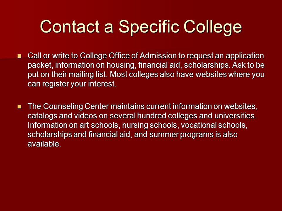 Contact a Specific College Call or write to College Office of Admission to request an application packet, information on housing, financial aid, scholarships.