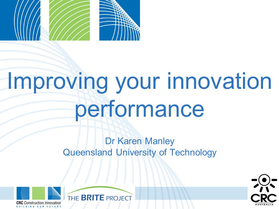 Improving your innovation performance Dr Karen Manley Queensland University of Technology