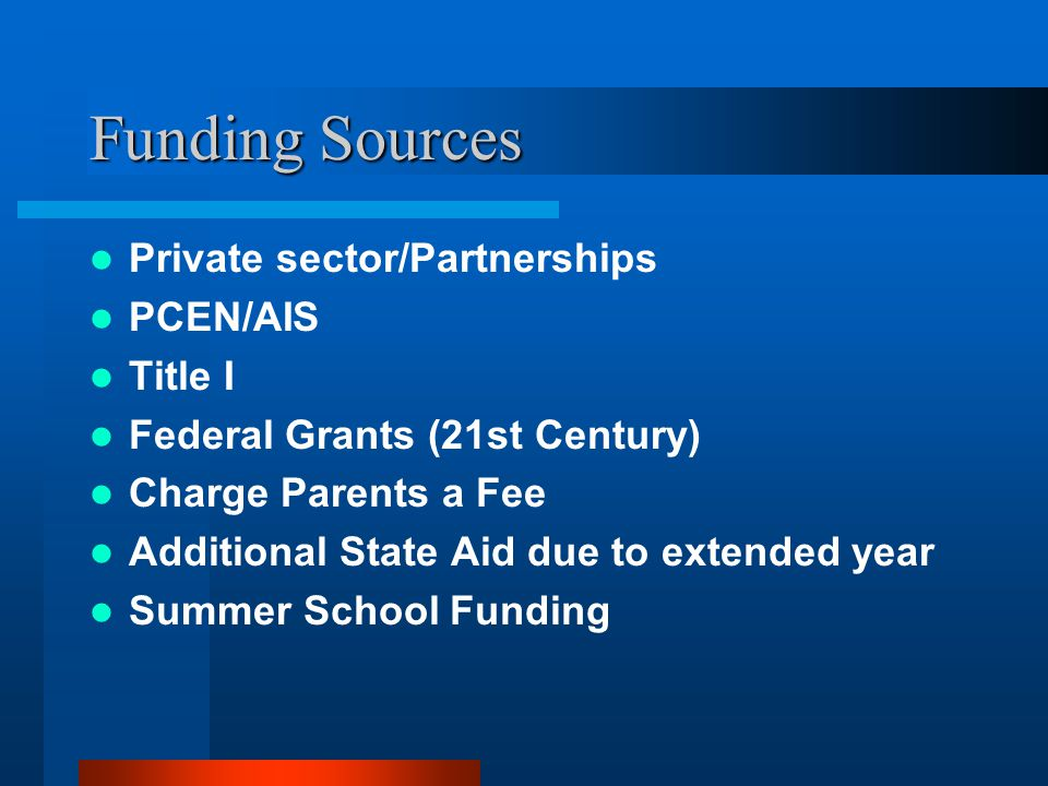 Funding Sources Private sector/Partnerships PCEN/AIS Title I Federal Grants (21st Century) Charge Parents a Fee Additional State Aid due to extended year Summer School Funding
