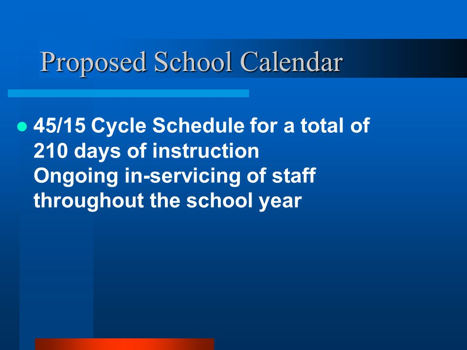 Proposed School Calendar 45/15 Cycle Schedule for a total of 210 days of instruction Ongoing in-servicing of staff throughout the school year
