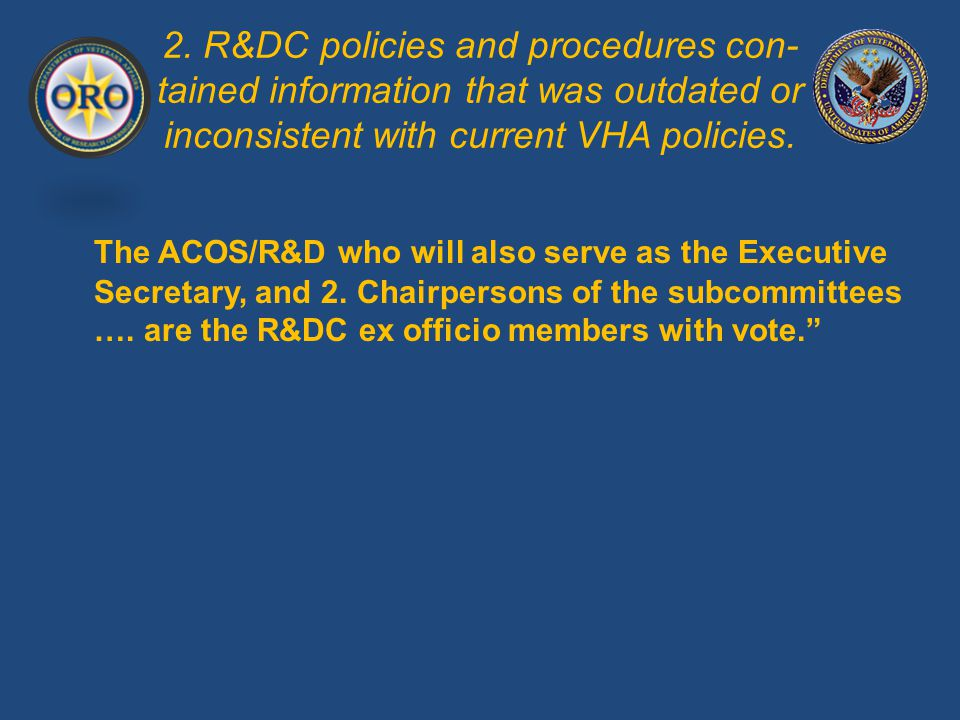 2. R&DC policies and procedures con- tained information that was outdated or inconsistent with current VHA policies. The ACOS/R&D who will also serve