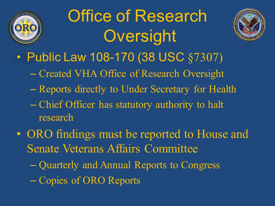 Office of Research Oversight Public Law 108-170 (38 USC §7307) – Created VHA Office of Research Oversight – Reports directly to Under Secretary for Health – Chief Officer has statutory authority to halt research ORO findings must be reported to House and Senate Veterans Affairs Committee – Quarterly and Annual Reports to Congress – Copies of ORO Reports