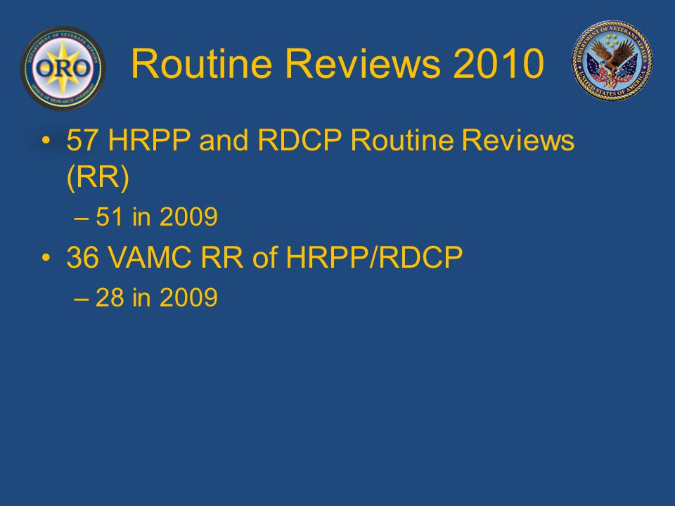 Routine Reviews 2010 57 HRPP and RDCP Routine Reviews (RR) –51 in 2009 36 VAMC RR of HRPP/RDCP –28 in 2009