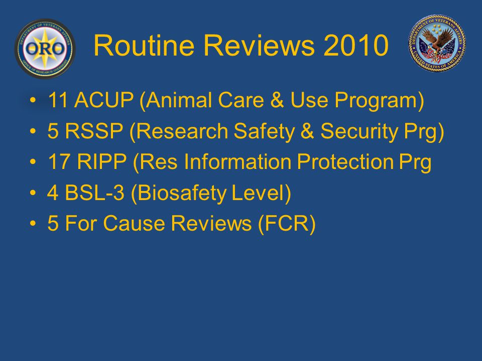 Routine Reviews 2010 Most Frequently Cited Concerns (All ROs) Top 9 in 2009 R&DC oversight of research program, and performing an annual quality review (2010) R&DC and subcommittees performing annual on-going reviews of all protocols Effective systems to track protocols, staff, and subjects System for assuring credentialing, scopes of practice, and research-related training is effective and info is current (2010) Better involvement of MCD and COS in research program Communication between IRB and other subcommittees with R&DC, especially if IRB is at the affiliate institution Having a registered IBC if doing rDNA research Issues with the ISO and PO, training and protocol review (2010) Reporting of SAEs and SCN to ORO in a timely manner
