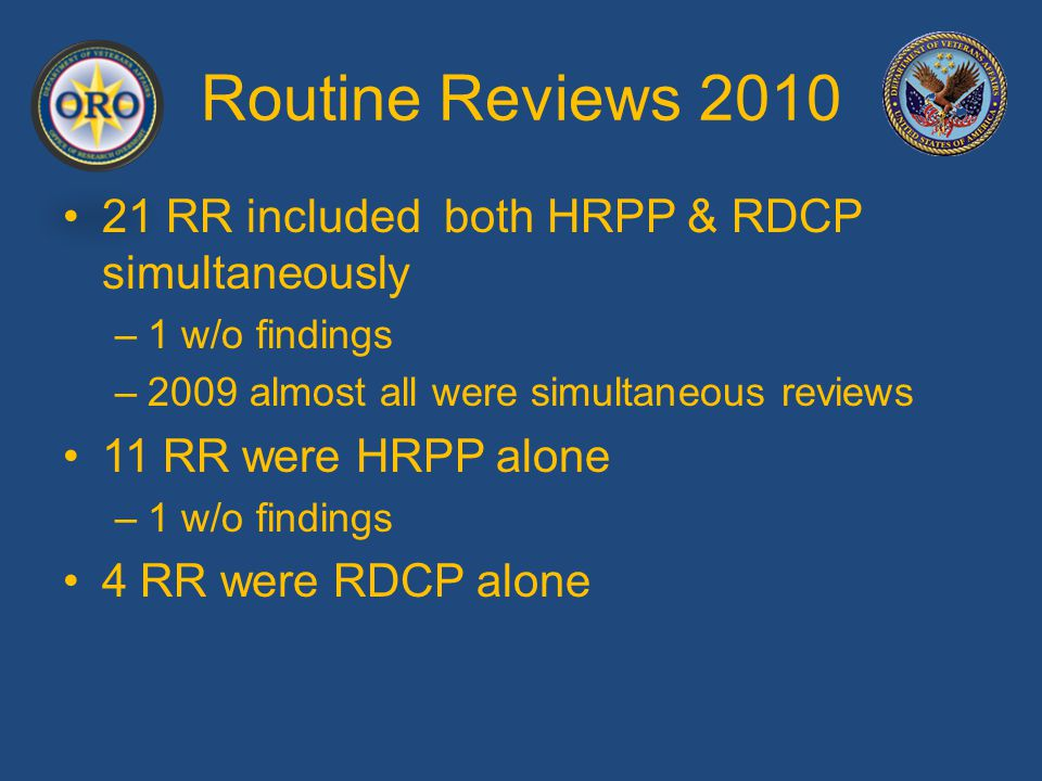 Routine Reviews 2010 Most Frequently Cited Concerns (All ROs) 2005 R&D Committee: – Members exceed three year term limits – R&DC does not report to MCD thru ACOS/R as an ex officio member – R&DC does not meet monthly – R&DC not reviewing IRB minutes timely IRB votes do not distinguish recusal from abstention – (Recused members do not count for quorum) IRB violates SOPs re expedited reviews and waiver of consent NO involvement of MCD and COS in research program R&DC and IRB members do not have adequate knowledge Informed Consent Documents do not follow SOPs