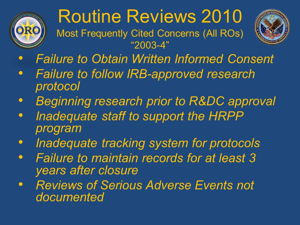 Routine Reviews 2010 Most Frequently Cited Concerns (All ROs) 2003-4 Failure to Obtain Written Informed Consent Failure to follow IRB-approved research protocol Beginning research prior to R&DC approval Inadequate staff to support the HRPP program Inadequate tracking system for protocols Failure to maintain records for at least 3 years after closure Reviews of Serious Adverse Events not documented