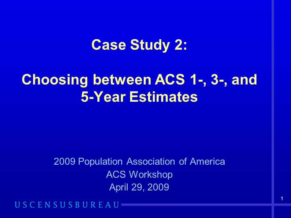 1 Case Study 2: Choosing between ACS 1-, 3-, and 5-Year Estimates 2009 Population Association of America ACS Workshop April 29, 2009