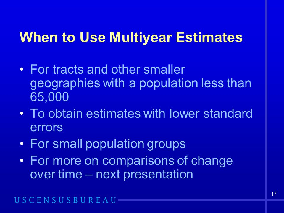 17 When to Use Multiyear Estimates For tracts and other smaller geographies with a population less than 65,000 To obtain estimates with lower standard errors For small population groups For more on comparisons of change over time – next presentation