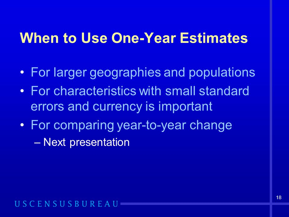 18 When to Use One-Year Estimates For larger geographies and populations For characteristics with small standard errors and currency is important For comparing year-to-year change –Next presentation