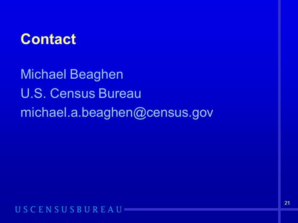 21 Contact Michael Beaghen U.S. Census Bureau michael.a.beaghen@census.gov