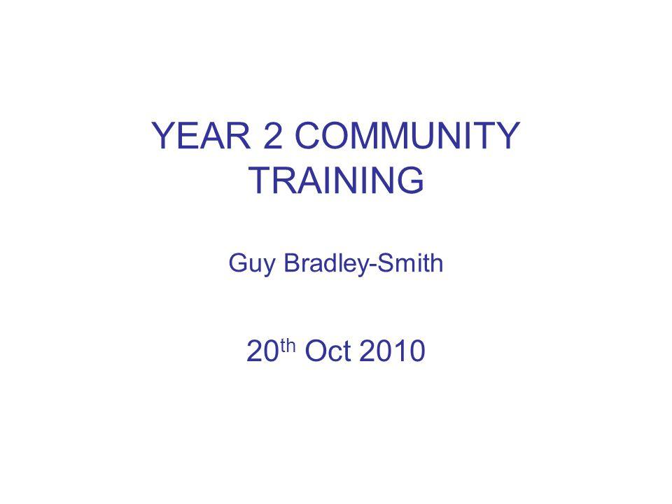 YEAR 2 COMMUNITY TRAINING Guy Bradley-Smith 20 th Oct 2010