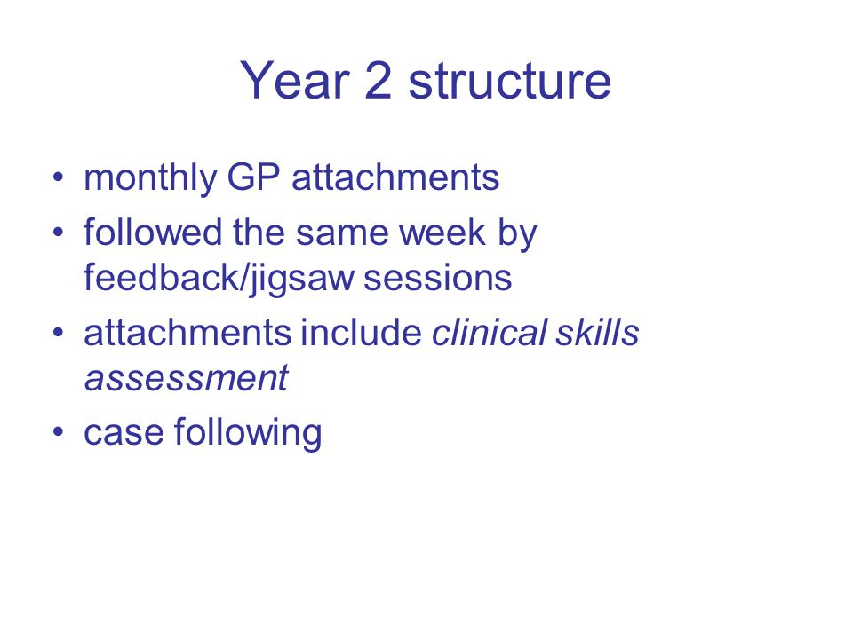 Year 2 structure monthly GP attachments followed the same week by feedback/jigsaw sessions attachments include clinical skills assessment case following