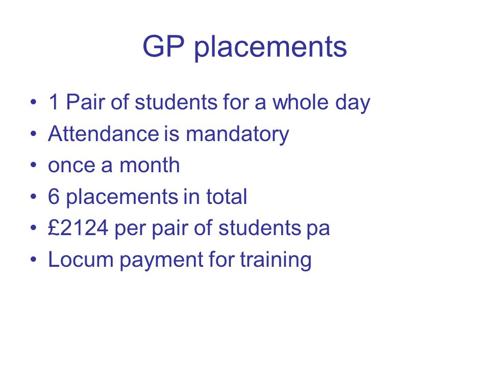 GP placements 1 Pair of students for a whole day Attendance is mandatory once a month 6 placements in total £2124 per pair of students pa Locum payment for training