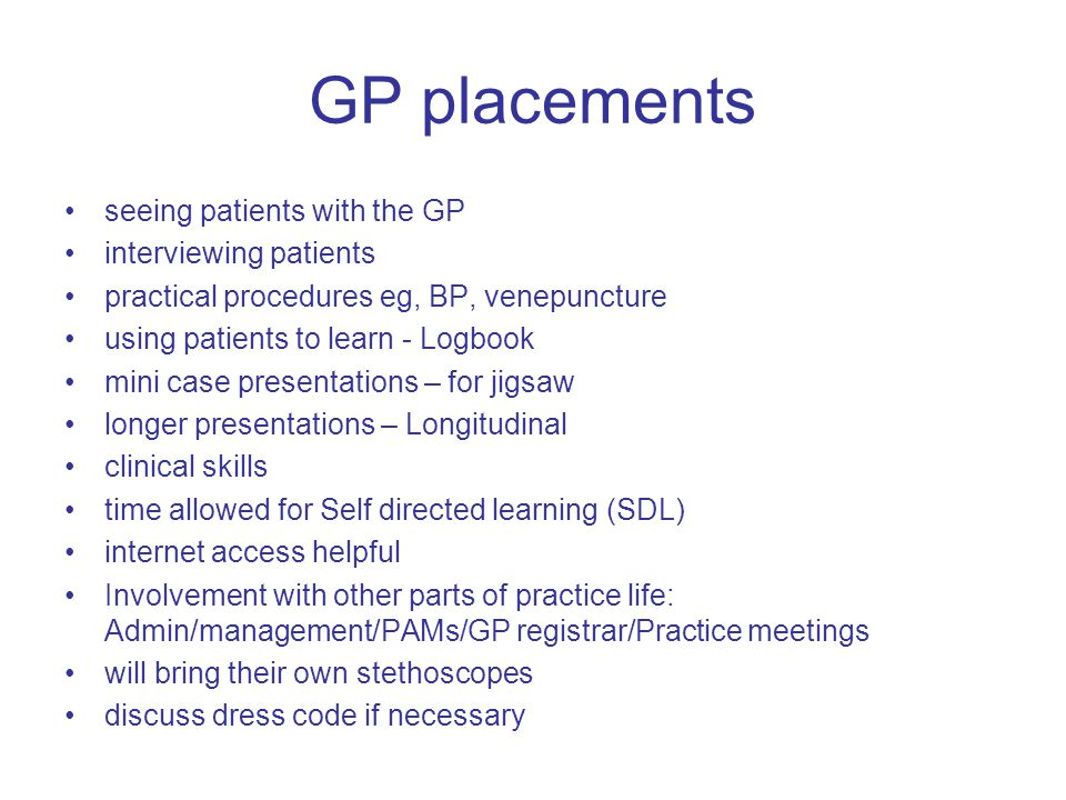 GP placements seeing patients with the GP interviewing patients practical procedures eg, BP, venepuncture using patients to learn - Logbook mini case presentations – for jigsaw longer presentations – Longitudinal clinical skills time allowed for Self directed learning (SDL) internet access helpful Involvement with other parts of practice life: Admin/management/PAMs/GP registrar/Practice meetings will bring their own stethoscopes discuss dress code if necessary
