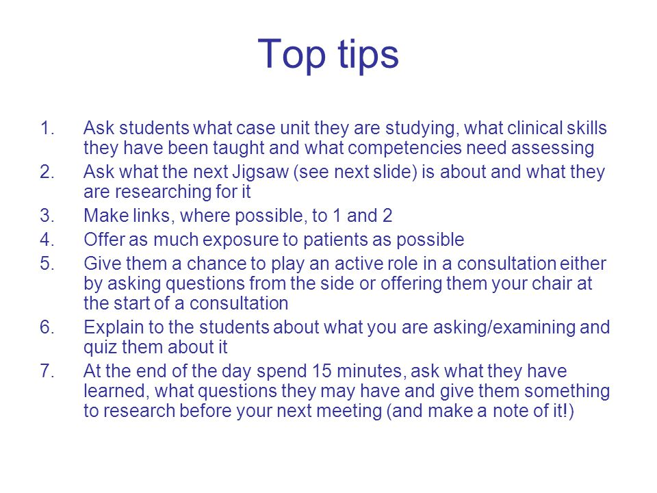Top tips 1.Ask students what case unit they are studying, what clinical skills they have been taught and what competencies need assessing 2.Ask what the next Jigsaw (see next slide) is about and what they are researching for it 3.Make links, where possible, to 1 and 2 4.Offer as much exposure to patients as possible 5.Give them a chance to play an active role in a consultation either by asking questions from the side or offering them your chair at the start of a consultation 6.Explain to the students about what you are asking/examining and quiz them about it 7.At the end of the day spend 15 minutes, ask what they have learned, what questions they may have and give them something to research before your next meeting (and make a note of it!)