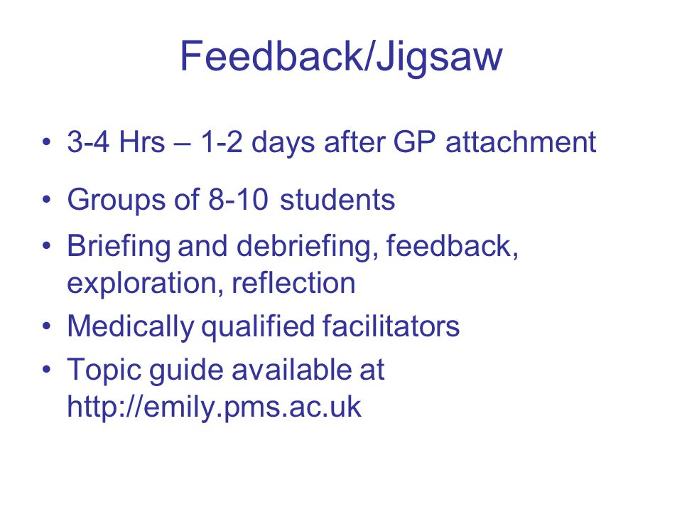 Feedback/Jigsaw 3-4 Hrs – 1-2 days after GP attachment Groups of 8-10 students Briefing and debriefing, feedback, exploration, reflection Medically qualified facilitators Topic guide available at http://emily.pms.ac.uk