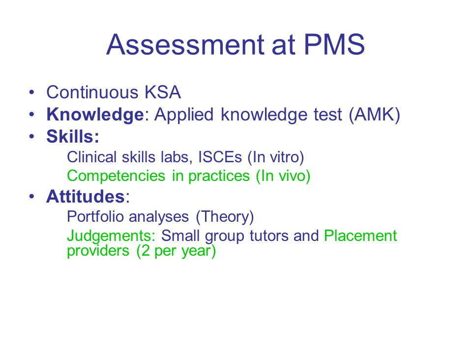 Assessment at PMS Continuous KSA Knowledge: Applied knowledge test (AMK) Skills: Clinical skills labs, ISCEs (In vitro) Competencies in practices (In vivo) Attitudes: Portfolio analyses (Theory) Judgements: Small group tutors and Placement providers (2 per year)
