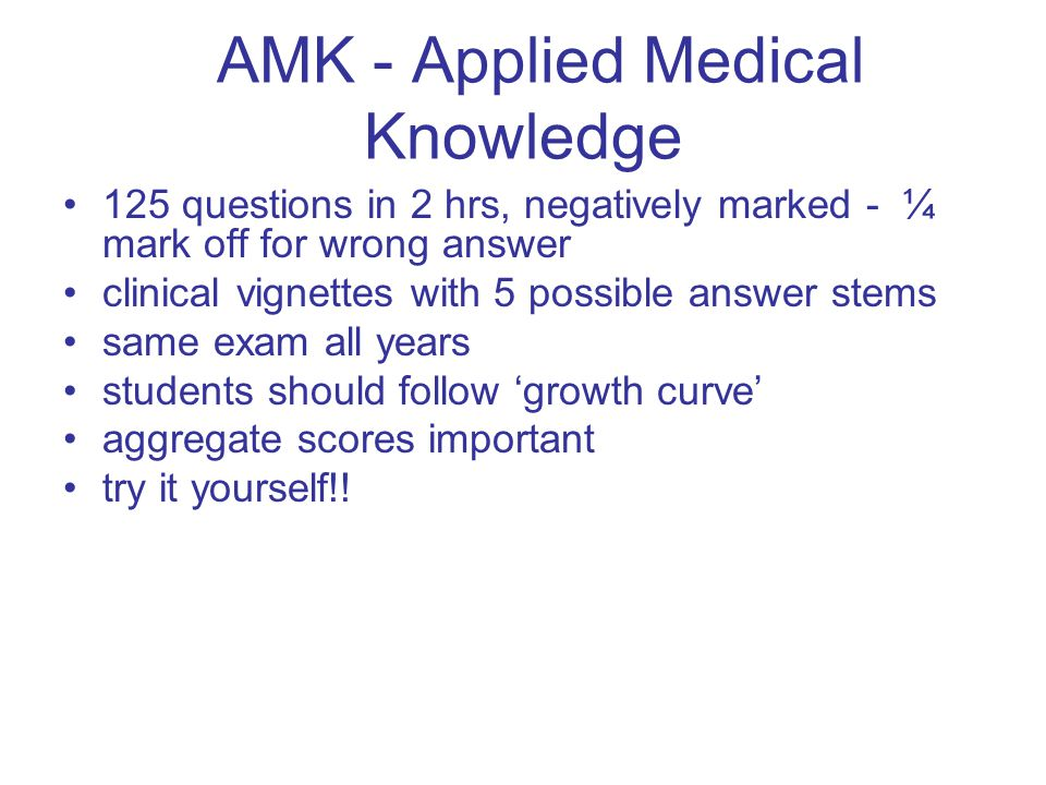 AMK - Applied Medical Knowledge 125 questions in 2 hrs, negatively marked - ¼ mark off for wrong answer clinical vignettes with 5 possible answer stems same exam all years students should follow 'growth curve' aggregate scores important try it yourself!!