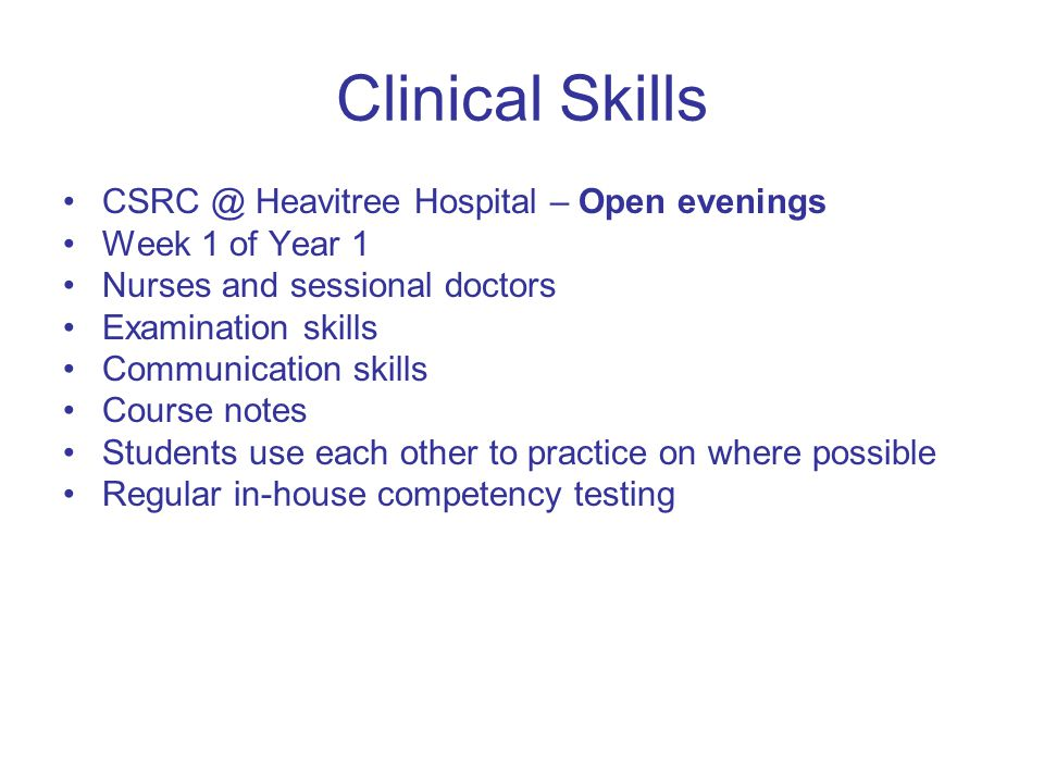 Clinical Skills CSRC @ Heavitree Hospital – Open evenings Week 1 of Year 1 Nurses and sessional doctors Examination skills Communication skills Course notes Students use each other to practice on where possible Regular in-house competency testing