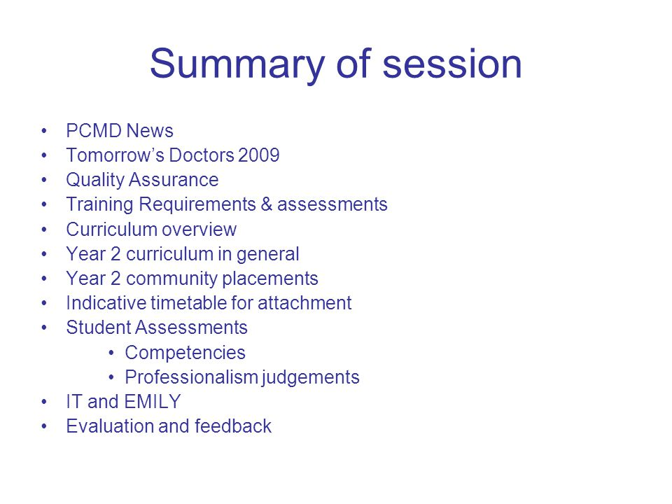 Summary of session PCMD News Tomorrow's Doctors 2009 Quality Assurance Training Requirements & assessments Curriculum overview Year 2 curriculum in general Year 2 community placements Indicative timetable for attachment Student Assessments Competencies Professionalism judgements IT and EMILY Evaluation and feedback