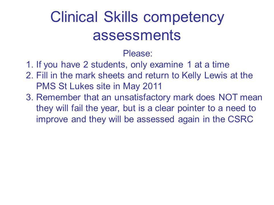 Clinical Skills competency assessments Please: 1.If you have 2 students, only examine 1 at a time 2.Fill in the mark sheets and return to Kelly Lewis at the PMS St Lukes site in May 2011 3.Remember that an unsatisfactory mark does NOT mean they will fail the year, but is a clear pointer to a need to improve and they will be assessed again in the CSRC