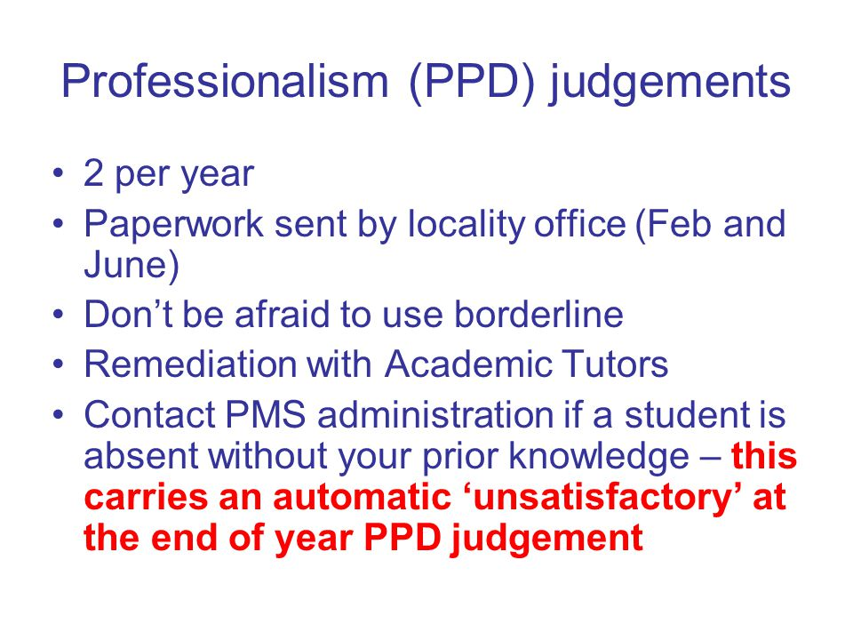 Professionalism (PPD) judgements 2 per year Paperwork sent by locality office (Feb and June) Don't be afraid to use borderline Remediation with Academic Tutors Contact PMS administration if a student is absent without your prior knowledge – this carries an automatic 'unsatisfactory' at the end of year PPD judgement