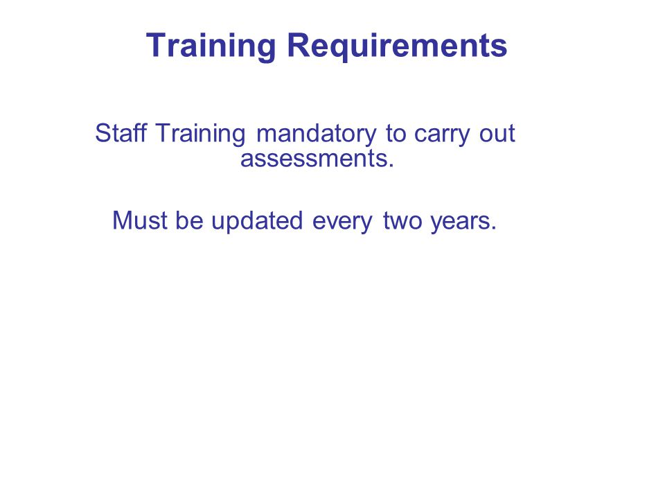 Training Requirements Staff Training mandatory to carry out assessments.