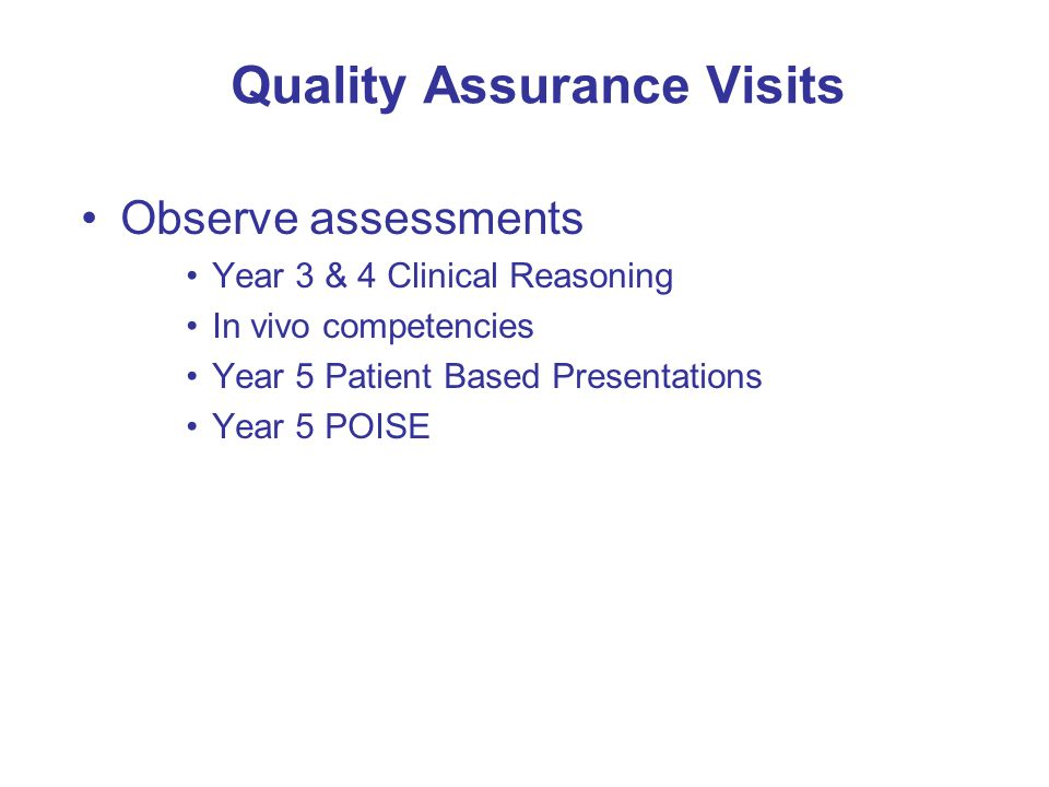 Quality Assurance Visits Observe assessments Year 3 & 4 Clinical Reasoning In vivo competencies Year 5 Patient Based Presentations Year 5 POISE