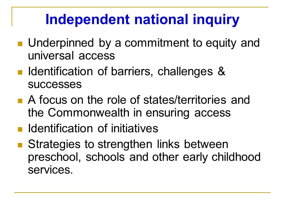 Independent national inquiry Underpinned by a commitment to equity and universal access Identification of barriers, challenges & successes A focus on the role of states/territories and the Commonwealth in ensuring access Identification of initiatives Strategies to strengthen links between preschool, schools and other early childhood services.