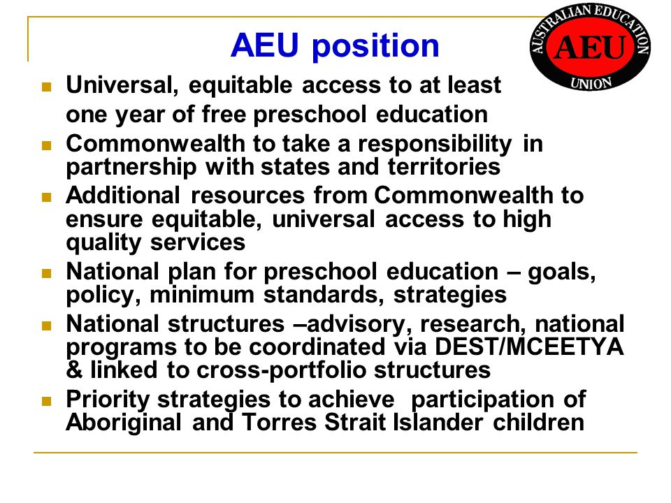 AEU position Universal, equitable access to at least one year of free preschool education Commonwealth to take a responsibility in partnership with states and territories Additional resources from Commonwealth to ensure equitable, universal access to high quality services National plan for preschool education – goals, policy, minimum standards, strategies National structures –advisory, research, national programs to be coordinated via DEST/MCEETYA & linked to cross-portfolio structures Priority strategies to achieve participation of Aboriginal and Torres Strait Islander children