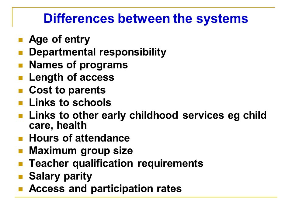 Differences between the systems Age of entry Departmental responsibility Names of programs Length of access Cost to parents Links to schools Links to other early childhood services eg child care, health Hours of attendance Maximum group size Teacher qualification requirements Salary parity Access and participation rates