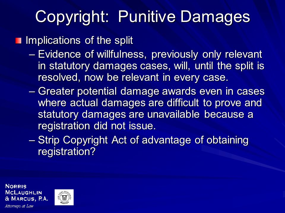 Copyright: Punitive Damages Implications of the split –Evidence of willfulness, previously only relevant in statutory damages cases, will, until the split is resolved, now be relevant in every case.