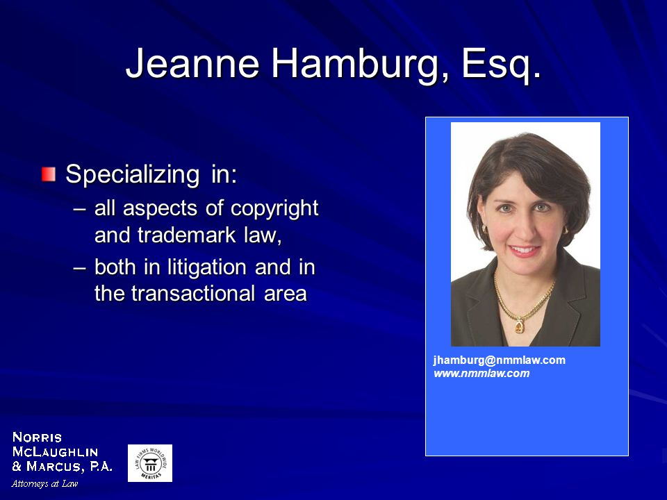 Jeanne Hamburg, Esq. Specializing in: –all aspects of copyright and trademark law, –both in litigation and in the transactional area jhamburg@nmmlaw.c