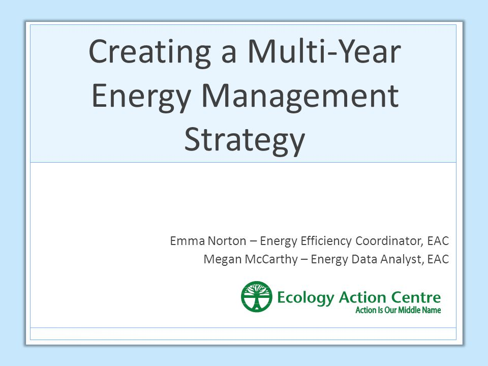 Creating a Multi-Year Energy Management Strategy Emma Norton – Energy Efficiency Coordinator, EAC Megan McCarthy – Energy Data Analyst, EAC